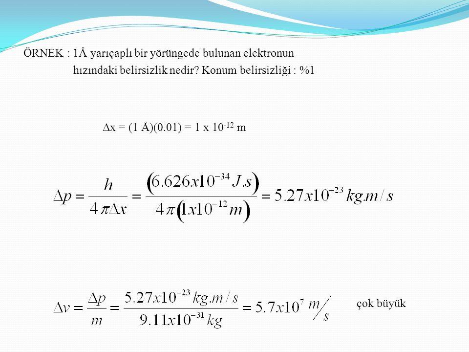 ÖRNEK : 1Å yarıçaplı bir yörüngede bulunan elektronun hızındaki belirsizlik nedir? Konum belirsizliği : %1 Δx = (1 Å)(0.01) = 1 x 10 -12 m çok büyük