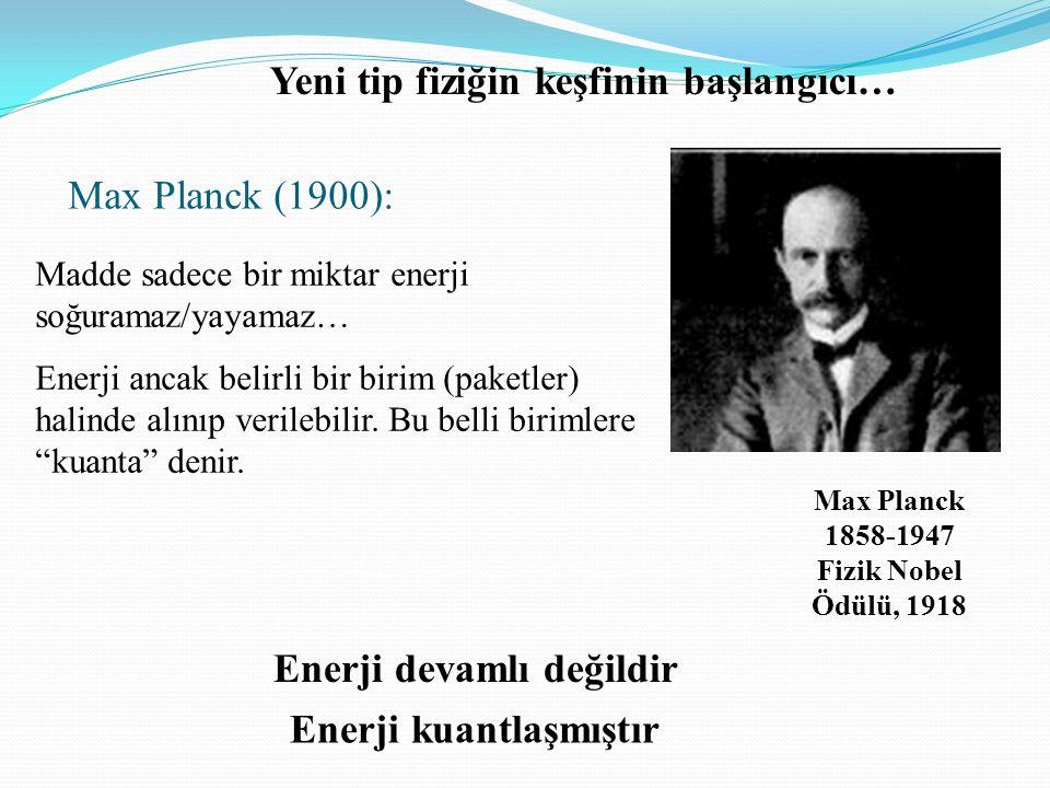 Max Planck (1900): Madde sadece bir miktar enerji soğuramaz/yayamaz… Enerji ancak belirli bir birim (paketler) halinde alınıp verilebilir. Bu belli bi