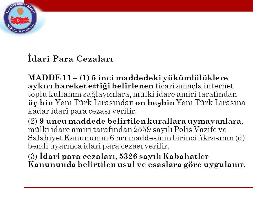 İdari Para Cezaları MADDE 11 – (1 ) 5 inci maddedeki yükümlülüklere aykırı hareket ettiği belirlenen ticari amaçla internet toplu kullanım sağlayıcılara, mülki idare amiri tarafından üç bin Yeni Türk Lirasından on beşbin Yeni Türk Lirasına kadar idarî para cezası verilir.