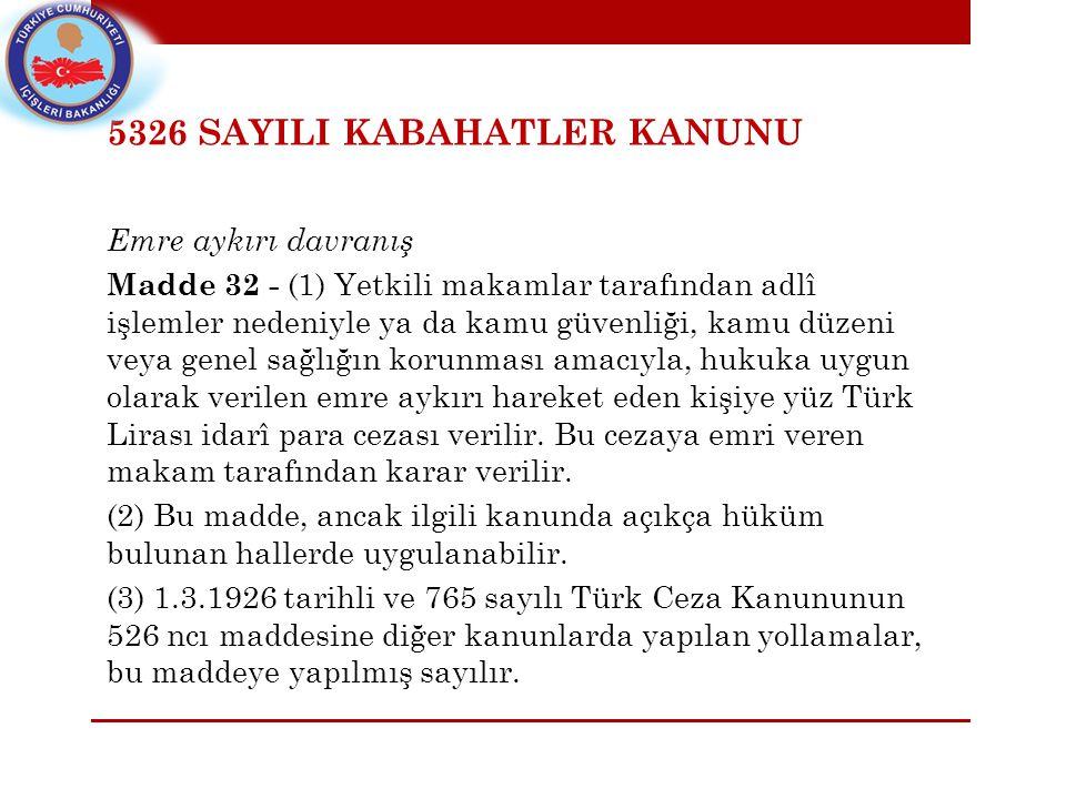 5326 SAYILI KABAHATLER KANUNU Emre aykırı davranış Madde 32 - (1) Yetkili makamlar tarafından adlî işlemler nedeniyle ya da kamu güvenliği, kamu düzeni veya genel sağlığın korunması amacıyla, hukuka uygun olarak verilen emre aykırı hareket eden kişiye yüz Türk Lirası idarî para cezası verilir.