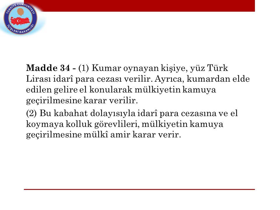 Madde 34 - (1) Kumar oynayan kişiye, yüz Türk Lirası idarî para cezası verilir. Ayrıca, kumardan elde edilen gelire el konularak mülkiyetin kamuya geç