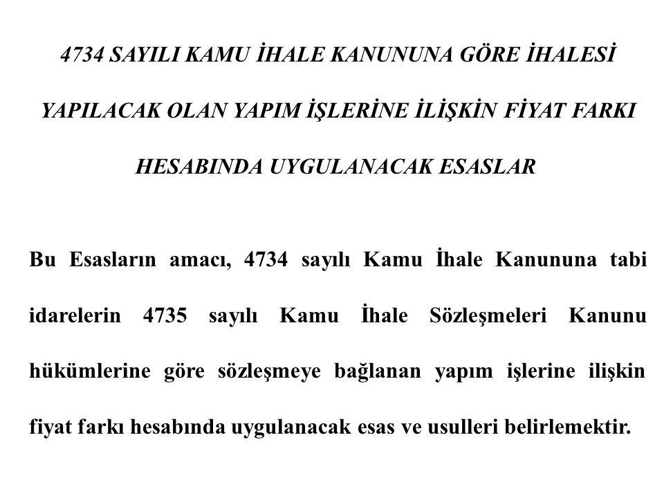 4734 SAYILI KAMU İHALE KANUNUNA GÖRE İHALESİ YAPILACAK OLAN YAPIM İŞLERİNE İLİŞKİN FİYAT FARKI HESABINDA UYGULANACAK ESASLAR Bu Esasların amacı, 4734 sayılı Kamu İhale Kanununa tabi idarelerin 4735 sayılı Kamu İhale Sözleşmeleri Kanunu hükümlerine göre sözleşmeye bağlanan yapım işlerine ilişkin fiyat farkı hesabında uygulanacak esas ve usulleri belirlemektir.