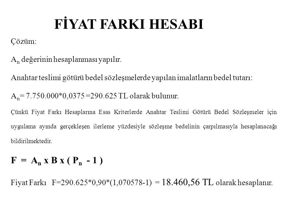 FİYAT FARKI HESABI Çözüm: A n değerinin hesaplanması yapılır. Anahtar teslimi götürü bedel sözleşmelerde yapılan imalatların bedel tutarı: A n = 7.750