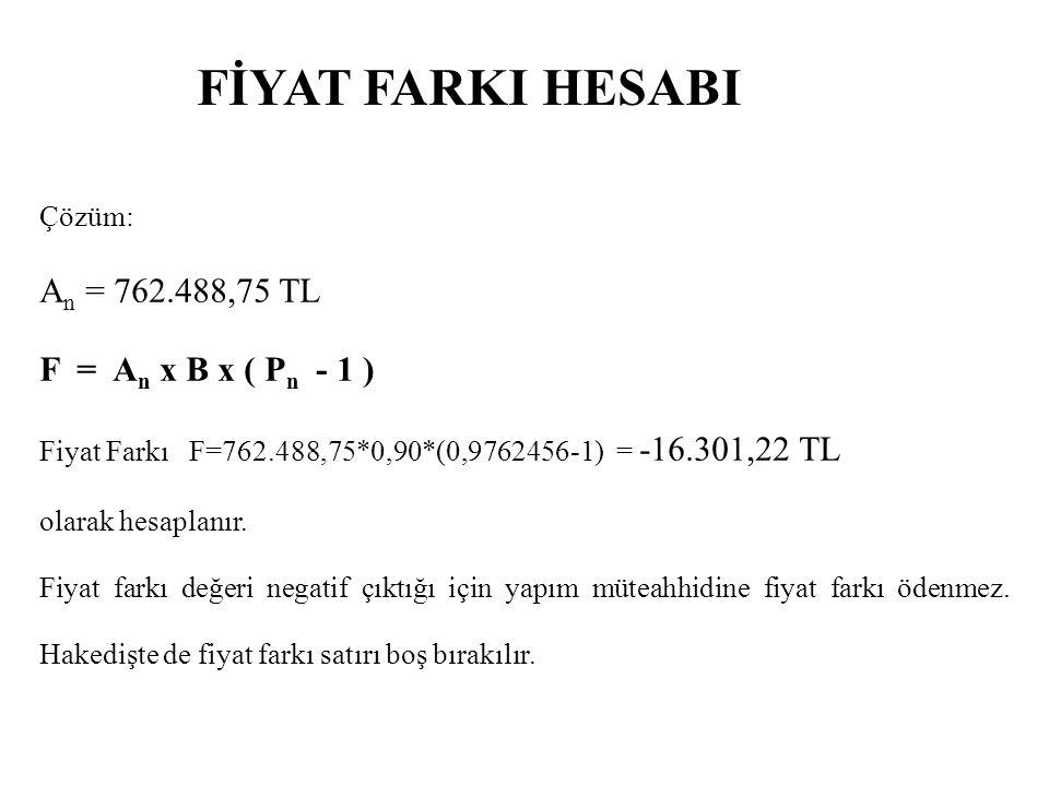 FİYAT FARKI HESABI Çözüm: A n = 762.488,75 TL F = A n x B x ( P n - 1 ) Fiyat Farkı F=762.488,75*0,90*(0,9762456-1) = -16.301,22 TL olarak hesaplanır.