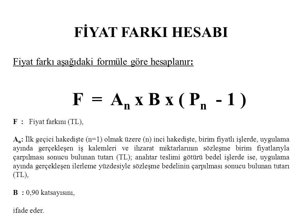 FİYAT FARKI HESABI Formülde; P n : İlk geçici hakedişte (n=1) olmak üzere (n) inci hakedişte, fiyat farkı hesabında kullanılan temel indeksler ve güncel indeksler ile a, b 1, b 2, b 3, b 4, b 5 ve c ağırlık oranları temsil katsayılarının yukarıdaki formüle uygulanması sonucu bulunan fiyat farkı katsayısını, ifade eder.