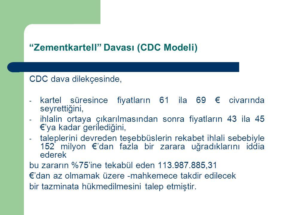 Zementkartell Davası (CDC Modeli) CDC dava dilekçesinde, - kartel süresince fiyatların 61 ila 69 € civarında seyrettiğini, - ihlalin ortaya çıkarılmasından sonra fiyatların 43 ila 45 €'ya kadar gerilediğini, - taleplerini devreden teşebbüslerin rekabet ihlali sebebiyle 152 milyon €'dan fazla bir zarara uğradıklarını iddia ederek bu zararın %75'ine tekabül eden 113.987.885,31 €'dan az olmamak üzere -mahkemece takdir edilecek bir tazminata hükmedilmesini talep etmiştir.