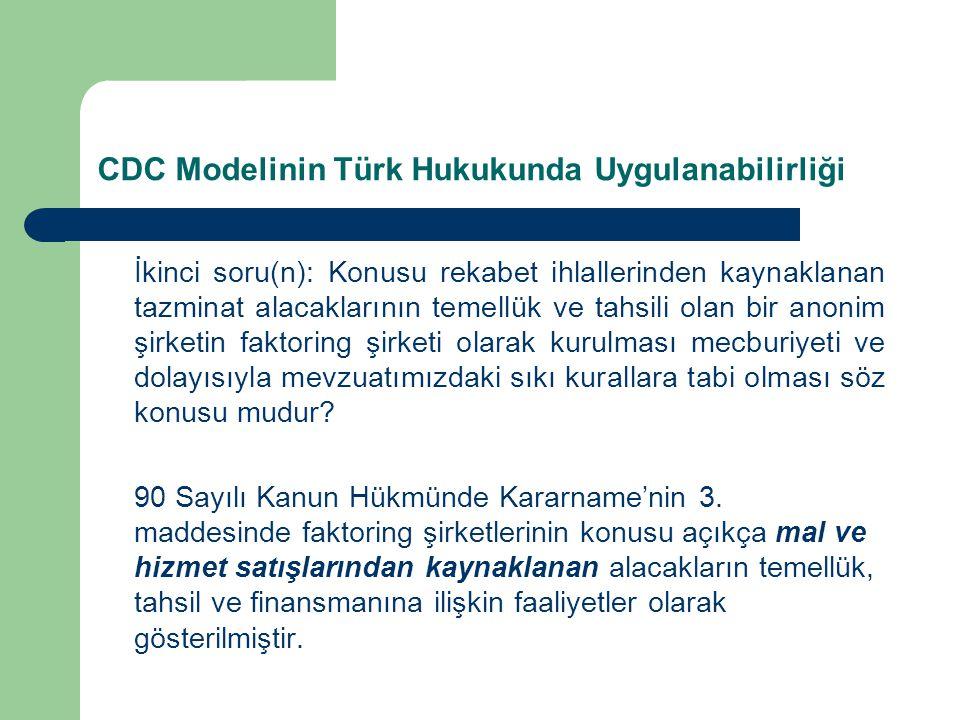 CDC Modelinin Türk Hukukunda Uygulanabilirliği İkinci soru(n): Konusu rekabet ihlallerinden kaynaklanan tazminat alacaklarının temellük ve tahsili olan bir anonim şirketin faktoring şirketi olarak kurulması mecburiyeti ve dolayısıyla mevzuatımızdaki sıkı kurallara tabi olması söz konusu mudur.