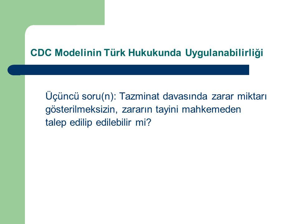 CDC Modelinin Türk Hukukunda Uygulanabilirliği Üçüncü soru(n): Tazminat davasında zarar miktarı gösterilmeksizin, zararın tayini mahkemeden talep edilip edilebilir mi?