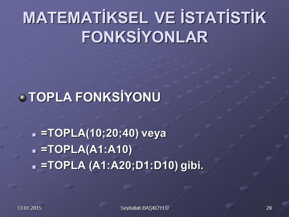 2913.01.2015Seyfullah BAŞKÖYLÜ MATEMATİKSEL VE İSTATİSTİK FONKSİYONLAR TOPLA FONKSİYONU =TOPLA(10;20;40) veya =TOPLA(10;20;40) veya =TOPLA(A1:A10) =TOPLA(A1:A10) =TOPLA (A1:A20;D1:D10) gibi.