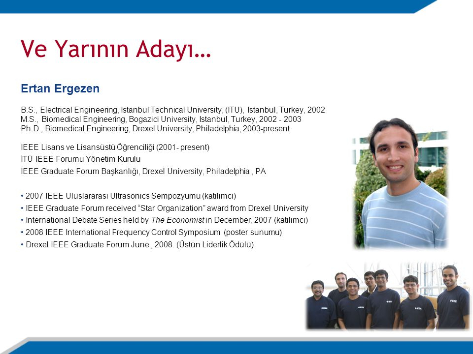 Ve Yarının Adayı… Ertan Ergezen B.S., Electrical Engineering, Istanbul Technical University, (ITU), Istanbul, Turkey, 2002 M.S., Biomedical Engineerin