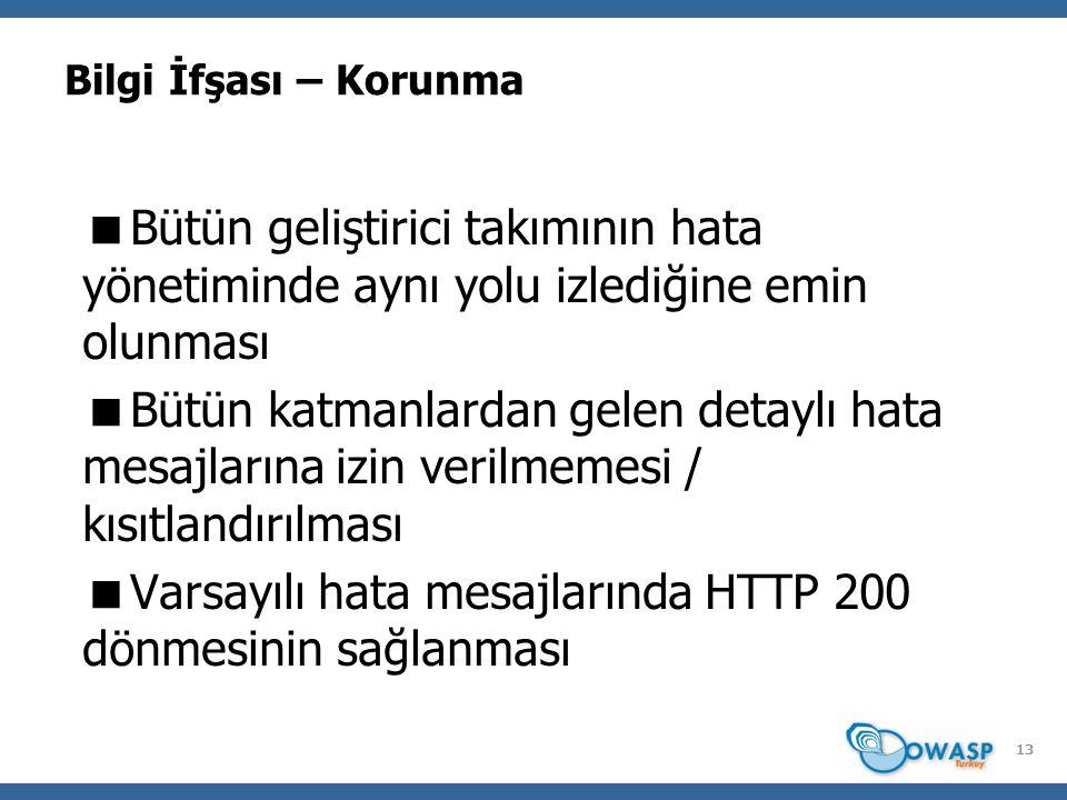 Bilgi İfşası – Korunma  Bütün geliştirici takımının hata yönetiminde aynı yolu izlediğine emin olunması  Bütün katmanlardan gelen detaylı hata mesajlarına izin verilmemesi / kısıtlandırılması  Varsayılı hata mesajlarında HTTP 200 dönmesinin sağlanması 13