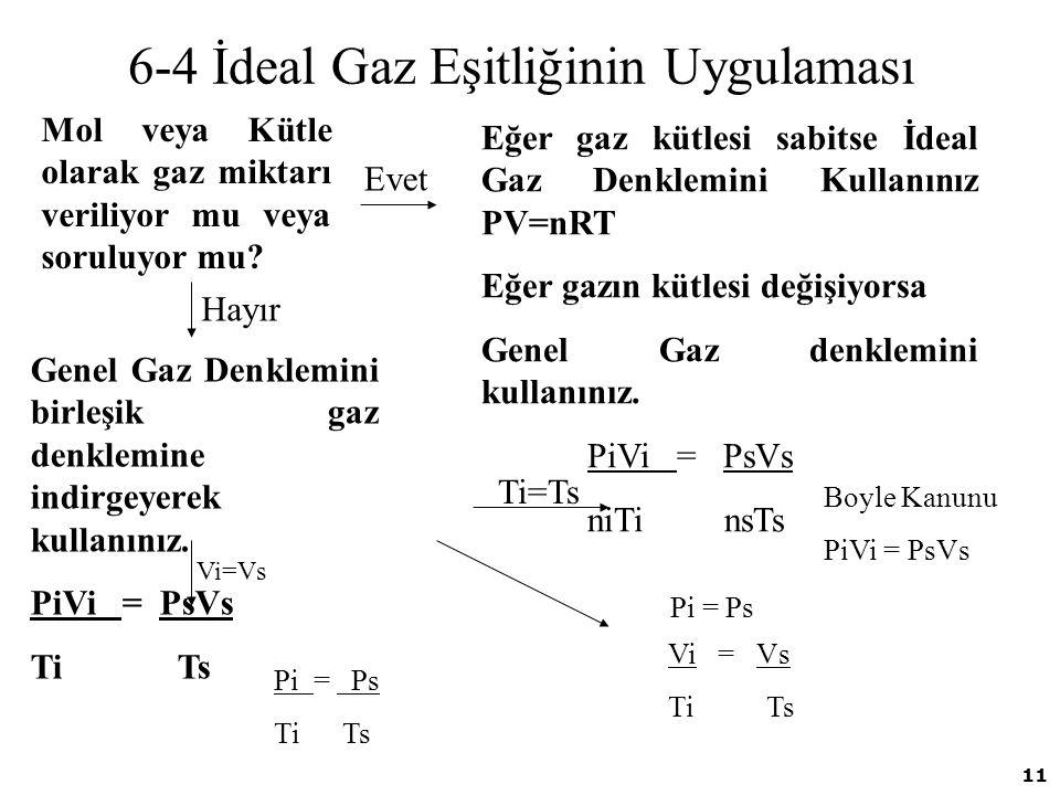 11 6-4 İdeal Gaz Eşitliğinin Uygulaması Mol veya Kütle olarak gaz miktarı veriliyor mu veya soruluyor mu? Genel Gaz Denklemini birleşik gaz denklemine