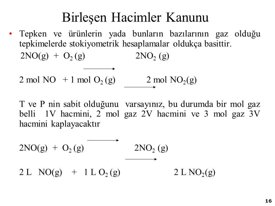 16 Birleşen Hacimler Kanunu Tepken ve ürünlerin yada bunların bazılarının gaz olduğu tepkimelerde stokiyometrik hesaplamalar oldukça basittir. 2NO(g)