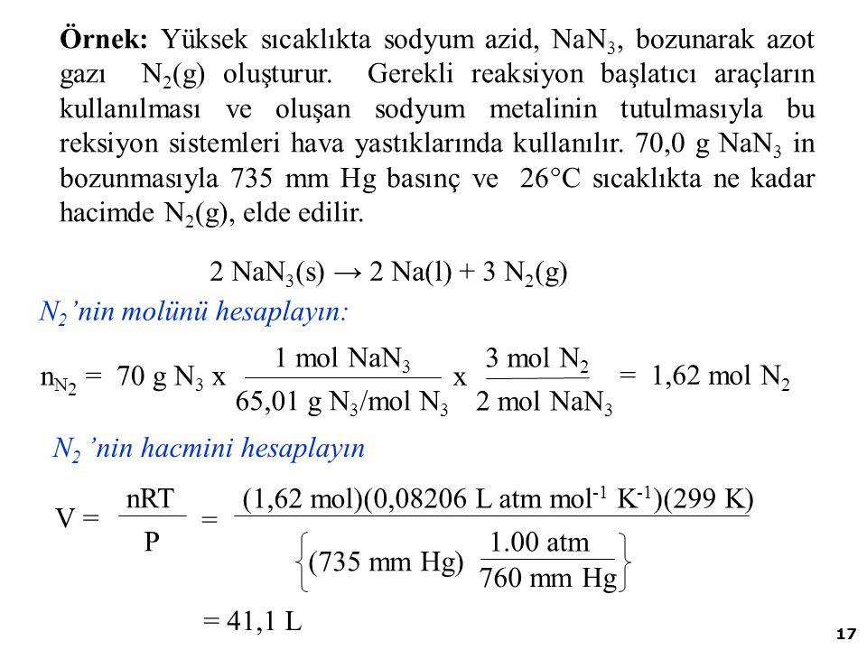 17 Örnek: Yüksek sıcaklıkta sodyum azid, NaN 3, bozunarak azot gazı N 2 (g) oluşturur. Gerekli reaksiyon başlatıcı araçların kullanılması ve oluşan so