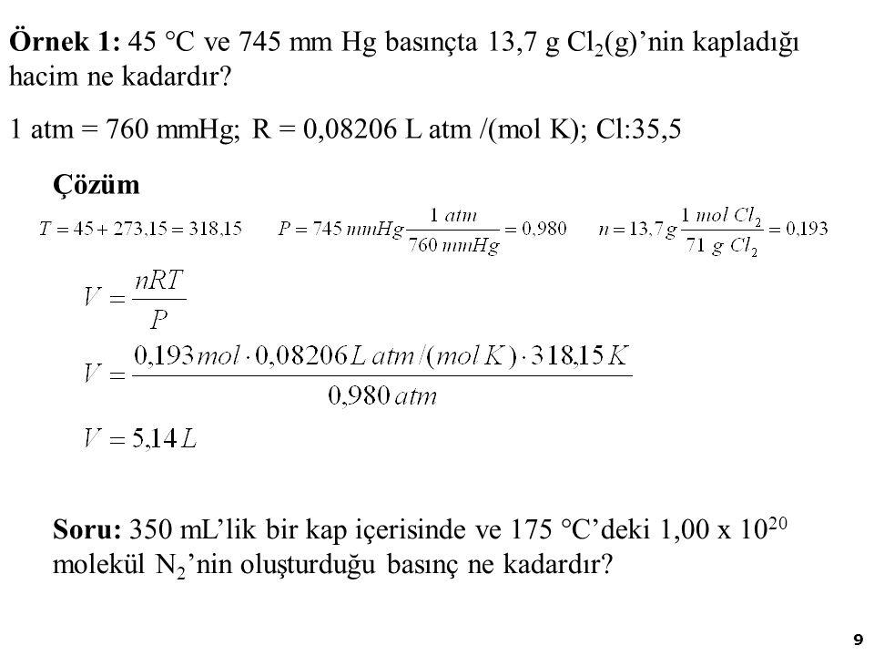 9 Örnek 1: 45  C ve 745 mm Hg basınçta 13,7 g Cl 2 (g)'nin kapladığı hacim ne kadardır? 1 atm = 760 mmHg; R = 0,08206 L atm /(mol K); Cl:35,5 Çözüm S
