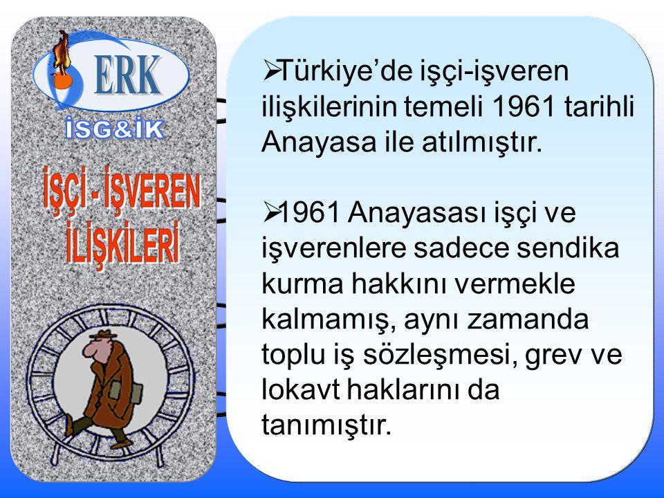  Türkiye'de işçi-işveren ilişkilerinin temeli 1961 tarihli Anayasa ile atılmıştır.  1961 Anayasası işçi ve işverenlere sadece sendika kurma hakkını