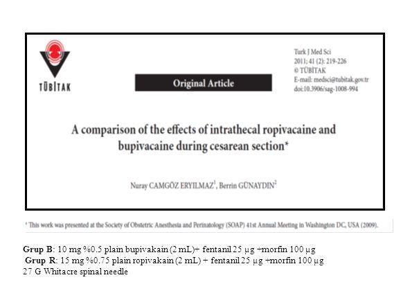 Grup B: 10 mg %0.5 plain bupivakain (2 mL)+ fentanil 25 µg +morfin 100 µg Grup R: 15 mg %0.75 plain ropivakain (2 mL) + fentanil 25 µg +morfin 100 µg
