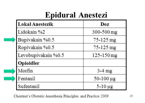 19 Epidural Anestezi Lokal Anestezik Doz Lidokain %2 300-500 mg Bupivakain %0.5 75-125 mg Ropivakain %0.5 75-125 mg Levobupivakain %0.5 125-150 mg Opi