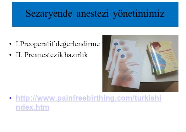 Sezaryende anestezi yönetimimiz I.Preoperatif değerlendirme II. Preanestezik hazırlık http://www.painfreebirthing.com/turkishi ndex.htmhttp://www.pain