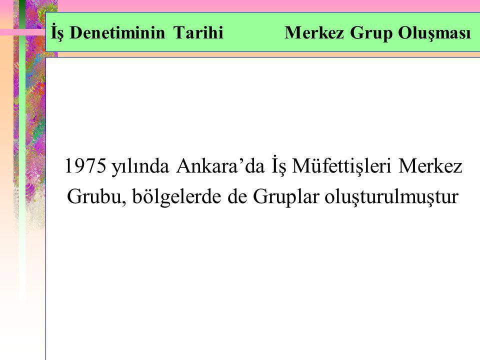 İş Denetiminin Tarihi Merkez Grup Oluşması 1975 yılında Ankara'da İş Müfettişleri Merkez Grubu, bölgelerde de Gruplar oluşturulmuştur