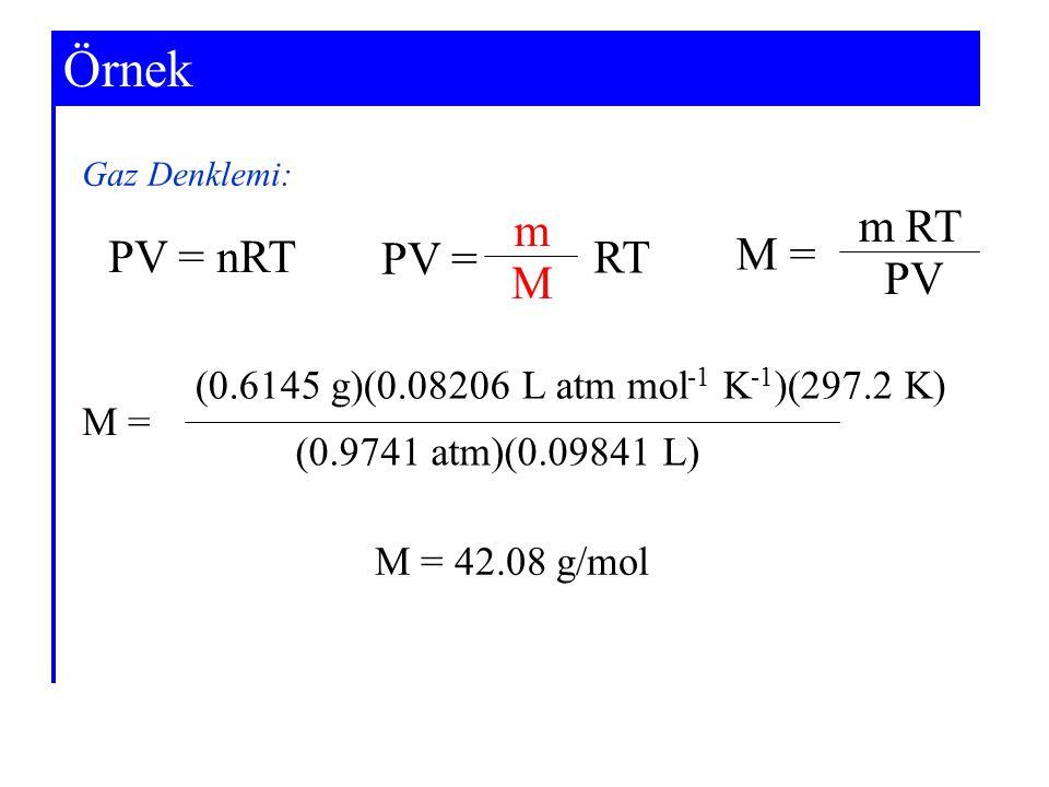 Example 5-6Örnek Gaz Denklemi: PV = nRT PV = m M RT M = m PV RT M = (0.9741 atm)(0.09841 L) (0.6145 g)(0.08206 L atm mol -1 K -1 )(297.2 K) M = 42.08