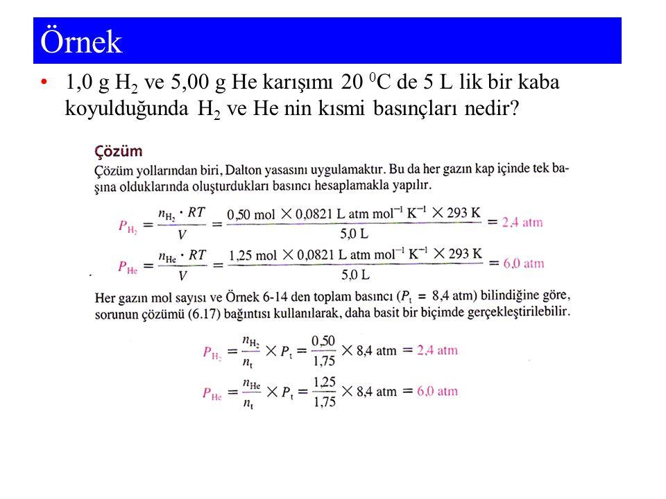 Örnek 1,0 g H 2 ve 5,00 g He karışımı 20 0 C de 5 L lik bir kaba koyulduğunda H 2 ve He nin kısmi basınçları nedir?