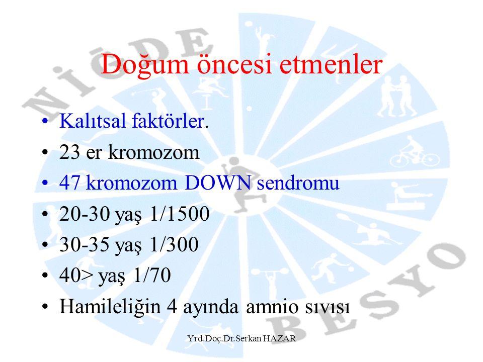 Yrd.Doç.Dr.Serkan HAZAR Doğum öncesi etmenler Kalıtsal faktörler. 23 er kromozom 47 kromozom DOWN sendromu 20-30 yaş 1/1500 30-35 yaş 1/300 40> yaş 1/
