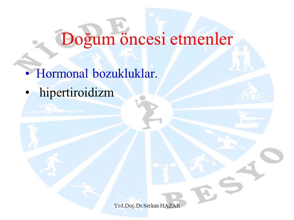 Yrd.Doç.Dr.Serkan HAZAR Doğum öncesi etmenler Hormonal bozukluklar. hipertiroidizm
