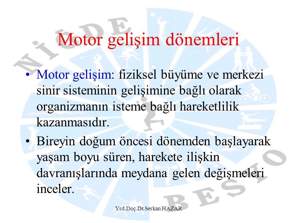 Yrd.Doç.Dr.Serkan HAZAR Motor gelişim dönemleri Motor gelişim: fiziksel büyüme ve merkezi sinir sisteminin gelişimine bağlı olarak organizmanın isteme