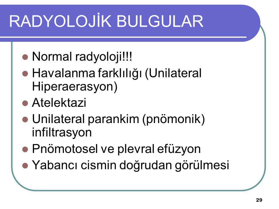 29 RADYOLOJİK BULGULAR Normal radyoloji!!! Havalanma farklılığı (Unilateral Hiperaerasyon) Atelektazi Unilateral parankim (pnömonik) infiltrasyon Pnöm