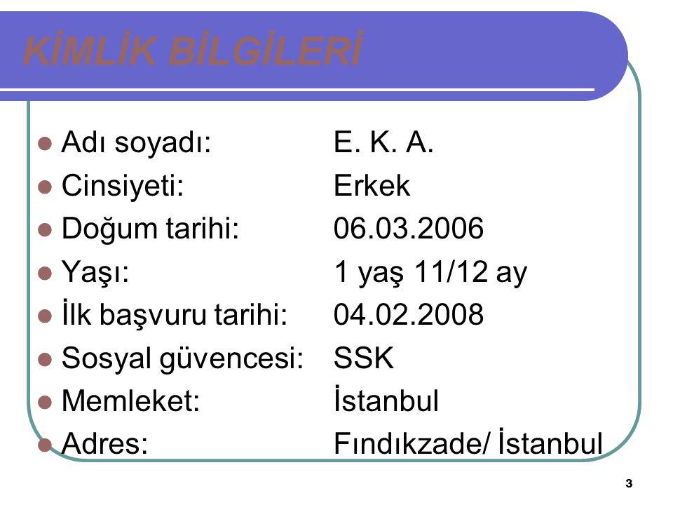 3 KİMLİK BİLGİLERİ Adı soyadı: E. K. A. Cinsiyeti: Erkek Doğum tarihi: 06.03.2006 Yaşı: 1 yaş 11/12 ay İlk başvuru tarihi: 04.02.2008 Sosyal güvencesi