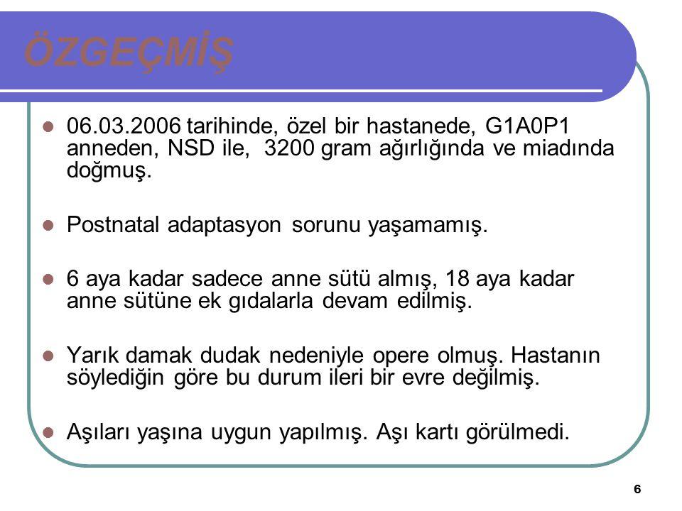 6 ÖZGEÇMİŞ 06.03.2006 tarihinde, özel bir hastanede, G1A0P1 anneden, NSD ile, 3200 gram ağırlığında ve miadında doğmuş. Postnatal adaptasyon sorunu ya