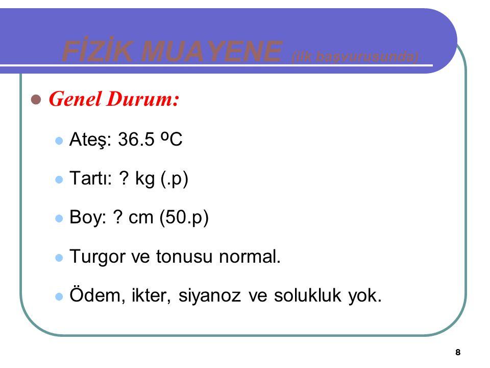 8 FİZİK MUAYENE (ilk başvurusunda) Genel Durum: Ateş: 36.5 º C Tartı: ? kg (.p) Boy: ? cm (50.p) Turgor ve tonusu normal. Ödem, ikter, siyanoz ve solu