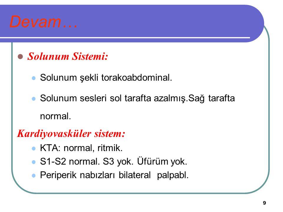 9 Devam… Solunum Sistemi: Solunum şekli torakoabdominal. Solunum sesleri sol tarafta azalmış.Sağ tarafta normal. Kardiyovasküler sistem: KTA: normal,