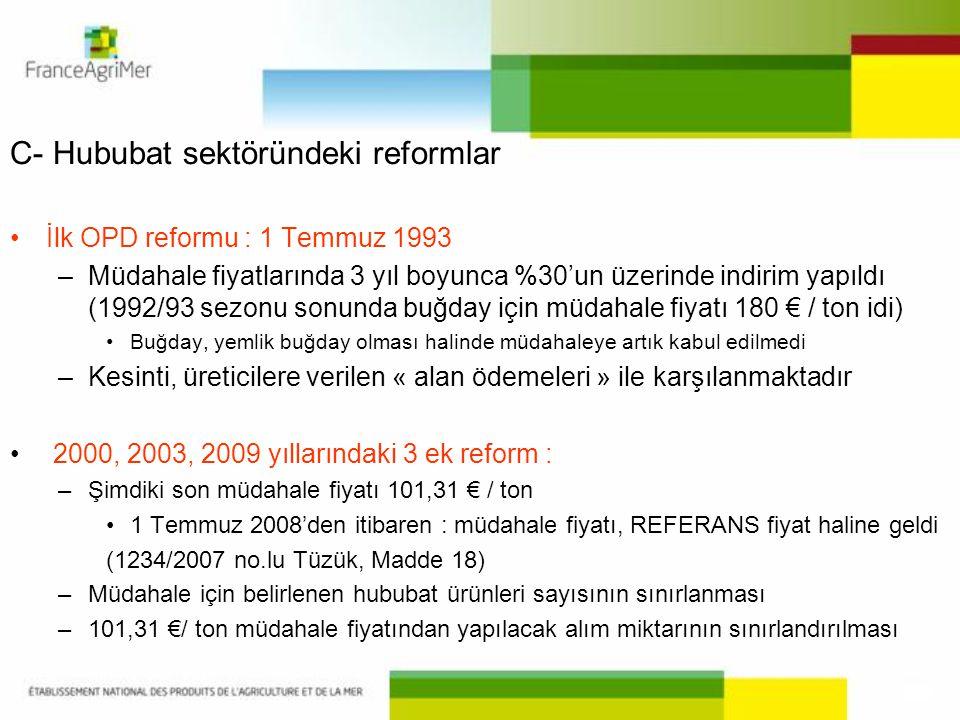 C- Hububat sektöründeki reformlar İlk OPD reformu : 1 Temmuz 1993 –Müdahale fiyatlarında 3 yıl boyunca %30'un üzerinde indirim yapıldı (1992/93 sezonu sonunda buğday için müdahale fiyatı 180 € / ton idi) Buğday, yemlik buğday olması halinde müdahaleye artık kabul edilmedi –Kesinti, üreticilere verilen « alan ödemeleri » ile karşılanmaktadır 2000, 2003, 2009 yıllarındaki 3 ek reform : –Şimdiki son müdahale fiyatı 101,31 € / ton 1 Temmuz 2008'den itibaren : müdahale fiyatı, REFERANS fiyat haline geldi (1234/2007 no.lu Tüzük, Madde 18) –Müdahale için belirlenen hububat ürünleri sayısının sınırlanması –101,31 €/ ton müdahale fiyatından yapılacak alım miktarının sınırlandırılması