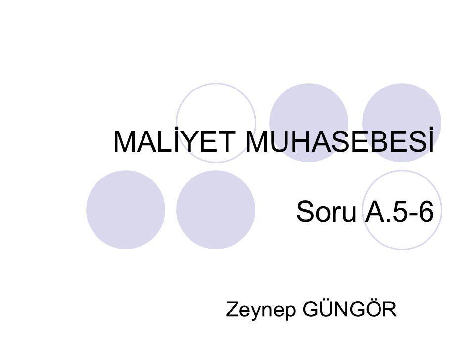 MALİYET MUHASEBESİ Soru A.5-6 Zeynep GÜNGÖR