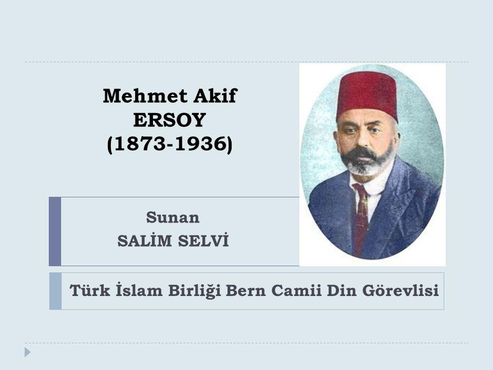 Mehmet Akif ERSOY (1873-1936) Türk İslam Birliği Bern Camii Din Görevlisi Sunan SALİM SELVİ
