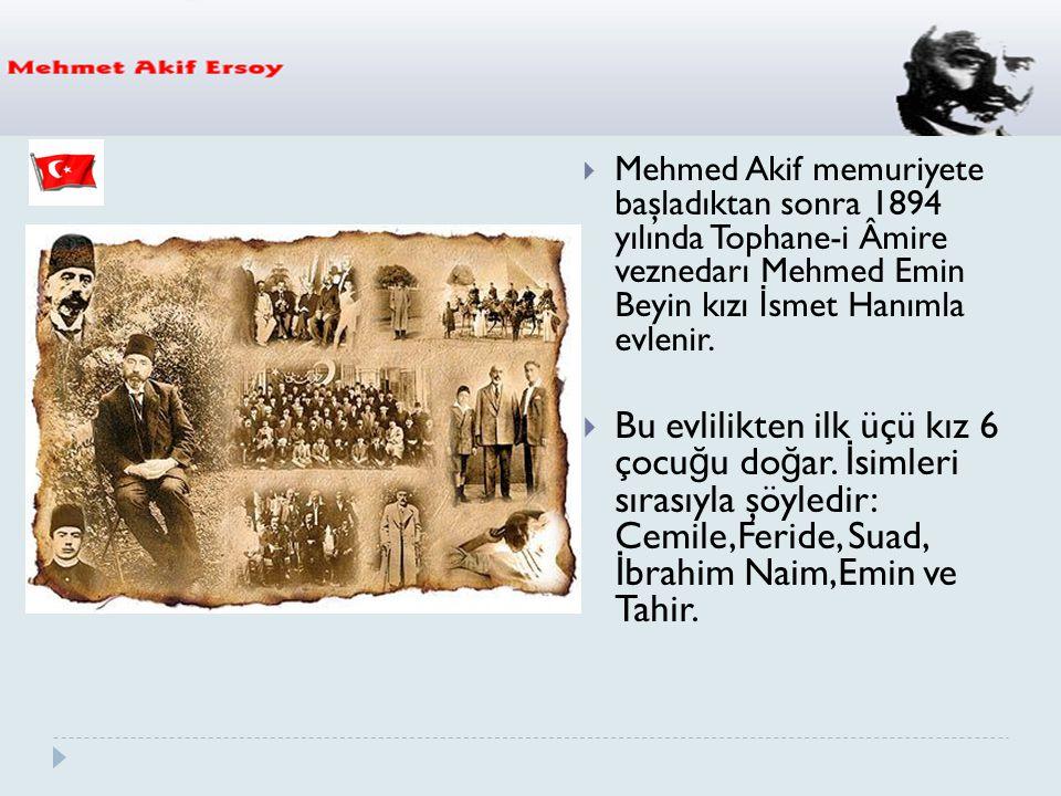  Mehmed Akif memuriyete başladıktan sonra 1894 yılında Tophane-i Âmire veznedarı Mehmed Emin Beyin kızı İ smet Hanımla evlenir.  Bu evlilikten ilk ü