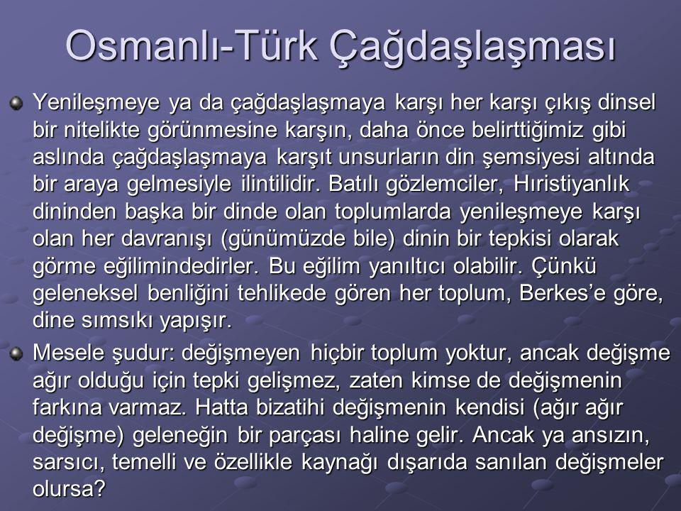 Osmanlı-Türk Çağdaşlaşması Yenileşmeye ya da çağdaşlaşmaya karşı her karşı çıkış dinsel bir nitelikte görünmesine karşın, daha önce belirttiğimiz gibi