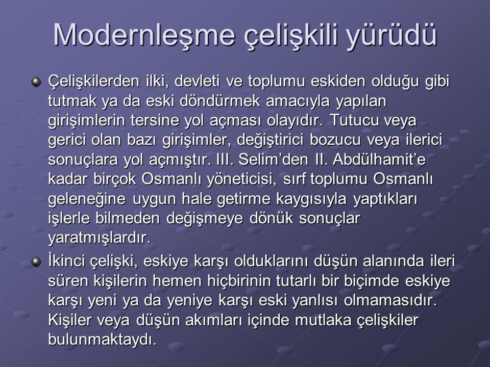 Modernleşme çelişkili yürüdü Çelişkilerden ilki, devleti ve toplumu eskiden olduğu gibi tutmak ya da eski döndürmek amacıyla yapılan girişimlerin ters