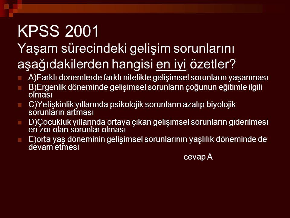 KPSS 2001 Yaşam sürecindeki gelişim sorunlarını aşağıdakilerden hangisi en iyi özetler? A)Farklı dönemlerde farklı nitelikte gelişimsel sorunların yaş