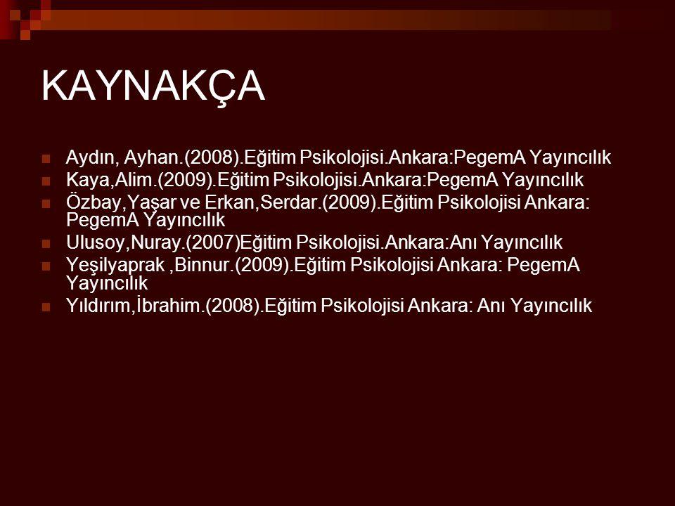 KAYNAKÇA Aydın, Ayhan.(2008).Eğitim Psikolojisi.Ankara:PegemA Yayıncılık Kaya,Alim.(2009).Eğitim Psikolojisi.Ankara:PegemA Yayıncılık Özbay,Yaşar ve E