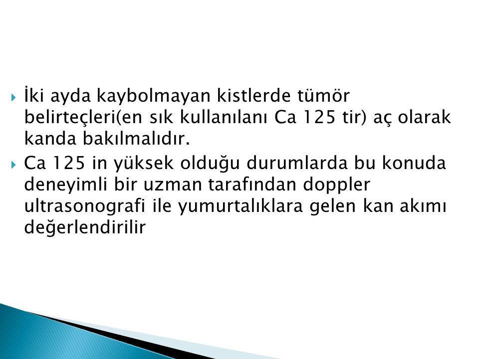  İki ayda kaybolmayan kistlerde tümör belirteçleri(en sık kullanılanı Ca 125 tir) aç olarak kanda bakılmalıdır.  Ca 125 in yüksek olduğu durumlarda