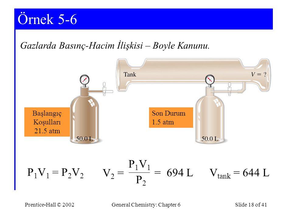 Prentice-Hall © 2002General Chemistry: Chapter 6Slide 18 of 41 Örnek 5-6 Gazlarda Basınç-Hacim İlişkisi – Boyle Kanunu. P 1 V 1 = P 2 V 2 V2 =V2 = P1V