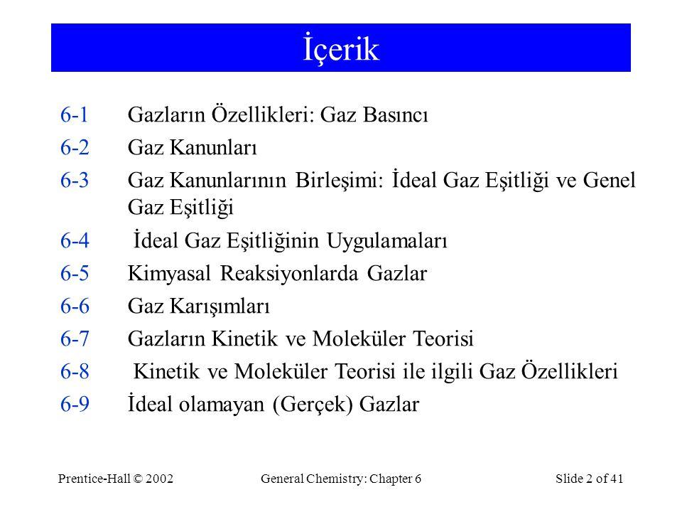Prentice-Hall © 2002General Chemistry: Chapter 6Slide 2 of 41 İçerik 6-1Gazların Özellikleri: Gaz Basıncı 6-2Gaz Kanunları 6-3Gaz Kanunlarının Birleşimi: İdeal Gaz Eşitliği ve Genel Gaz Eşitliği 6-4 İdeal Gaz Eşitliğinin Uygulamaları 6-5Kimyasal Reaksiyonlarda Gazlar 6-6Gaz Karışımları 6-7Gazların Kinetik ve Moleküler Teorisi 6-8 Kinetik ve Moleküler Teorisi ile ilgili Gaz Özellikleri 6-9İdeal olamayan (Gerçek) Gazlar