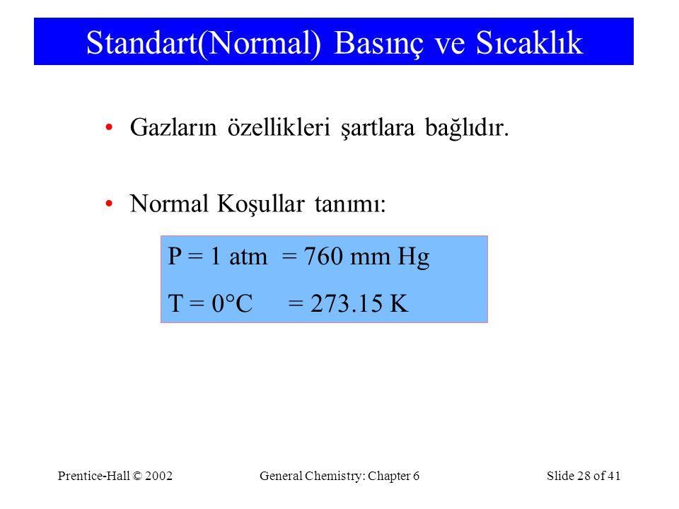 Prentice-Hall © 2002General Chemistry: Chapter 6Slide 28 of 41 Standart(Normal) Basınç ve Sıcaklık Gazların özellikleri şartlara bağlıdır.
