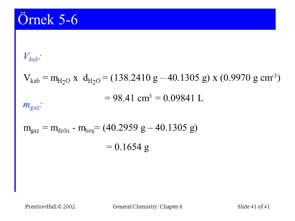 Prentice-Hall © 2002General Chemistry: Chapter 6Slide 41 of 41 Örnek 5-6 V kab : V kab = m H 2 O x d H 2 O = (138.2410 g – 40.1305 g) x (0.9970 g cm -