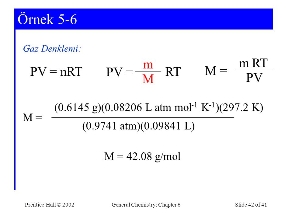 Prentice-Hall © 2002General Chemistry: Chapter 6Slide 42 of 41 Example 5-6Örnek 5-6 Gaz Denklemi: PV = nRT PV = m M RT M = m PV RT M = (0.9741 atm)(0.