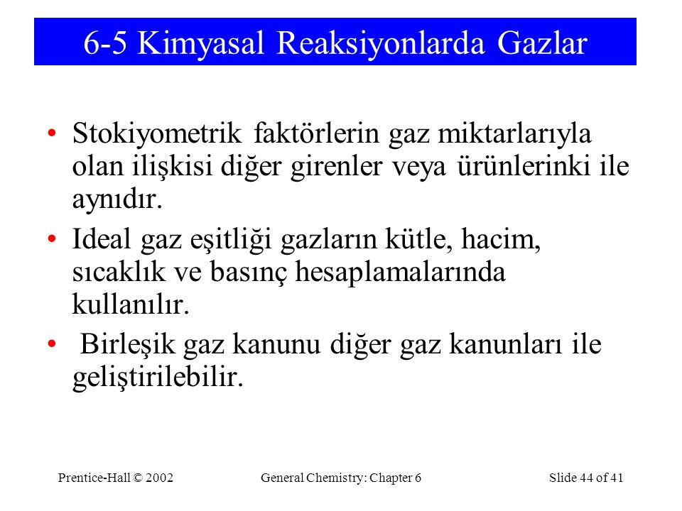 Prentice-Hall © 2002General Chemistry: Chapter 6Slide 44 of 41 6-5 Kimyasal Reaksiyonlarda Gazlar Stokiyometrik faktörlerin gaz miktarlarıyla olan ili