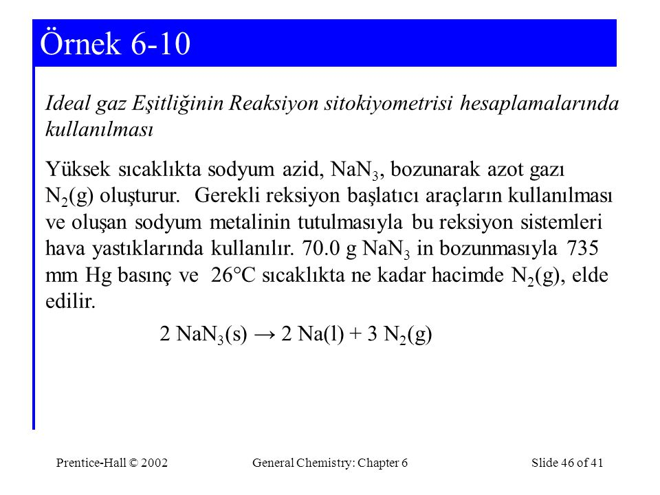 Prentice-Hall © 2002General Chemistry: Chapter 6Slide 46 of 41 Örnek 6-10 Ideal gaz Eşitliğinin Reaksiyon sitokiyometrisi hesaplamalarında kullanılması Yüksek sıcaklıkta sodyum azid, NaN 3, bozunarak azot gazı N 2 (g) oluşturur.